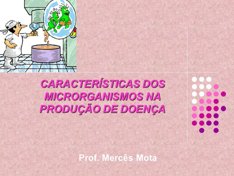 CARACTERÍSTICAS DOS MICRORGANISMOS NA PRODUÇÃO DE DOENÇA Prof. Mercês Mota
