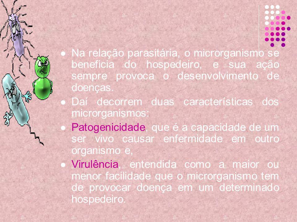 Na relação parasitária, o microrganismo se beneficia do hospedeiro, e sua ação sempre provoca o desenvolvimento de doenças. Daí decorrem duas caracter