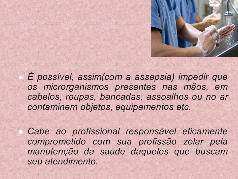 É possível, assim(com a assepsia) impedir que os microrganismos presentes nas mãos, em cabelos, roupas, bancadas, assoalhos ou no ar contaminem objeto