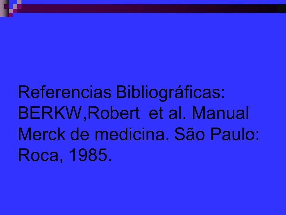 Referencias Bibliográficas: BERKW,Robert et al. Manual Merck de medicina. São Paulo: Roca, 1985.