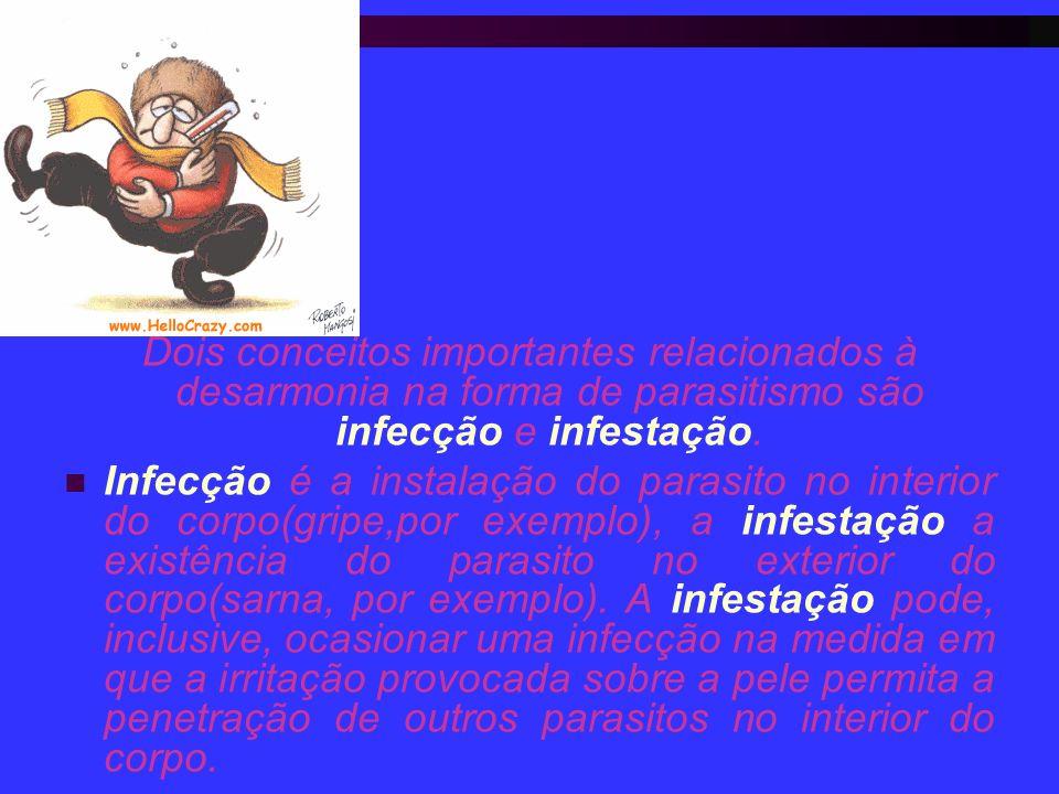 Dois conceitos importantes relacionados à desarmonia na forma de parasitismo são infecção e infestação. Infecção é a instalação do parasito no interio