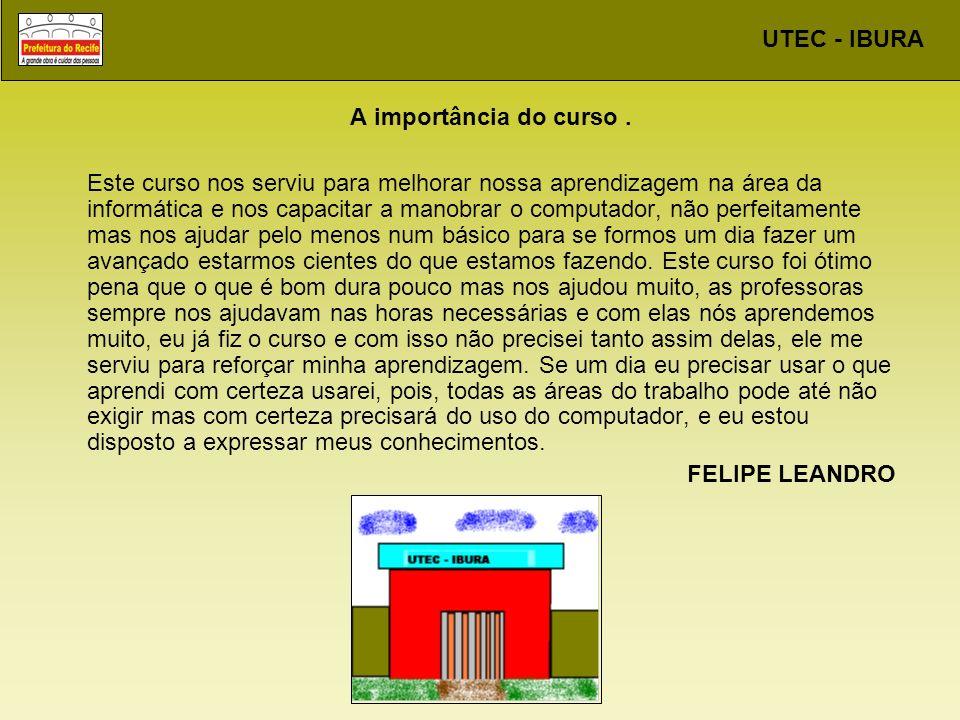 UTEC - IBURA A importância do curso. Este curso nos serviu para melhorar nossa aprendizagem na área da informática e nos capacitar a manobrar o comput