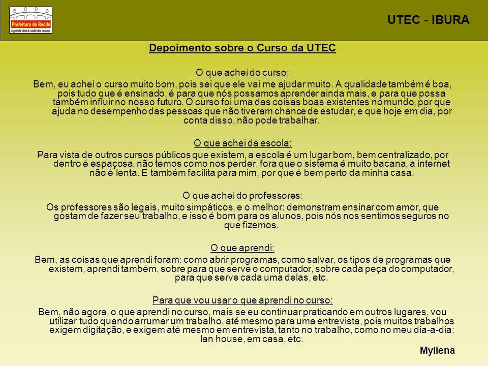 UTEC - IBURA Depoimento sobre o Curso da UTEC O que achei do curso: Bem, eu achei o curso muito bom, pois sei que ele vai me ajudar muito. A qualidade