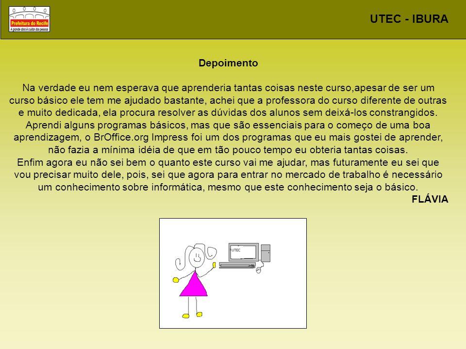 UTEC - IBURA Depoimento Na verdade eu nem esperava que aprenderia tantas coisas neste curso,apesar de ser um curso básico ele tem me ajudado bastante,