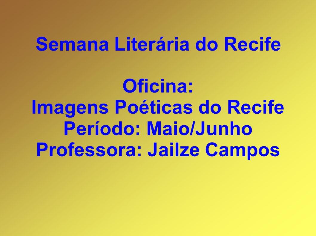 Oficina: Imagens Poéticas do Recife Período: Maio/Junho Professora: Jailze Campos Semana Literária do Recife