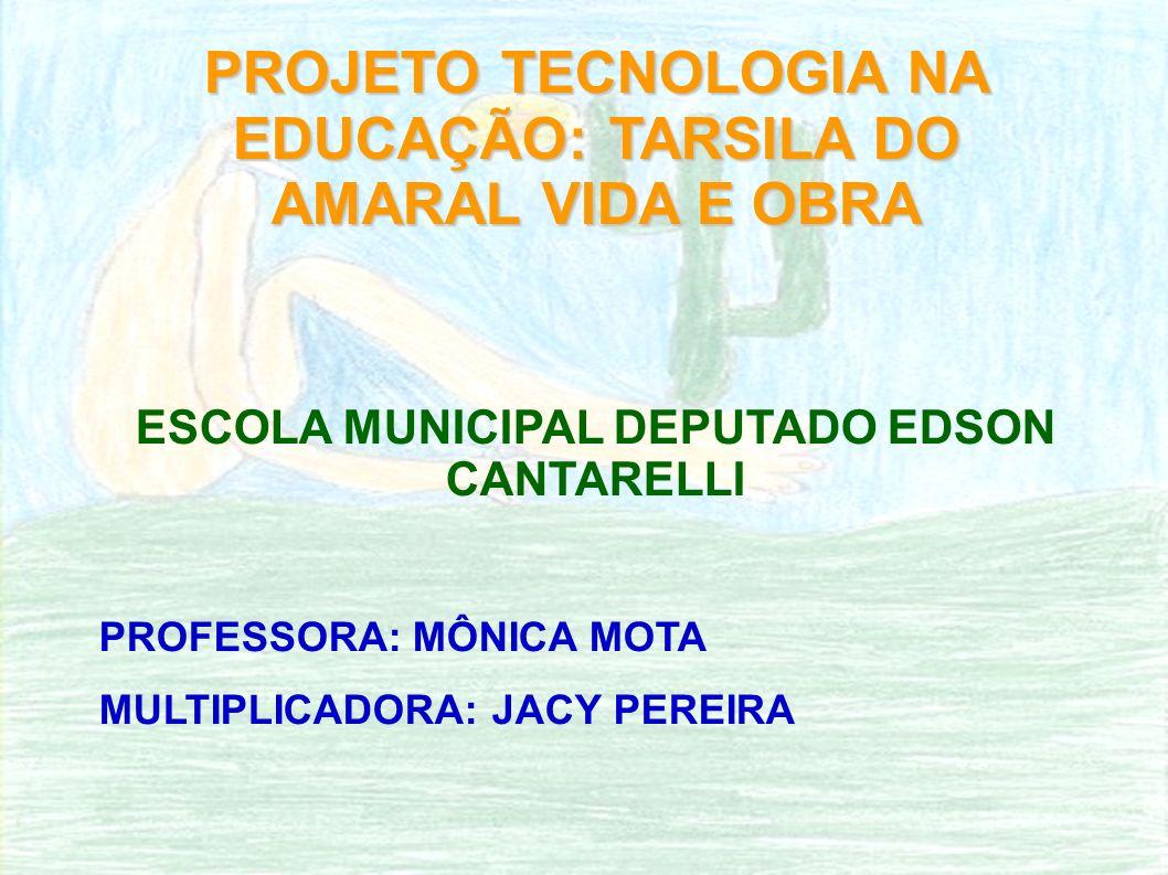 PROJETO TECNOLOGIA NA EDUCAÇÃO: TARSILA DO AMARAL VIDA E OBRA ESCOLA MUNICIPAL DEPUTADO EDSON CANTARELLI PROFESSORA: MÔNICA MOTA MULTIPLICADORA: JACY PEREIRA