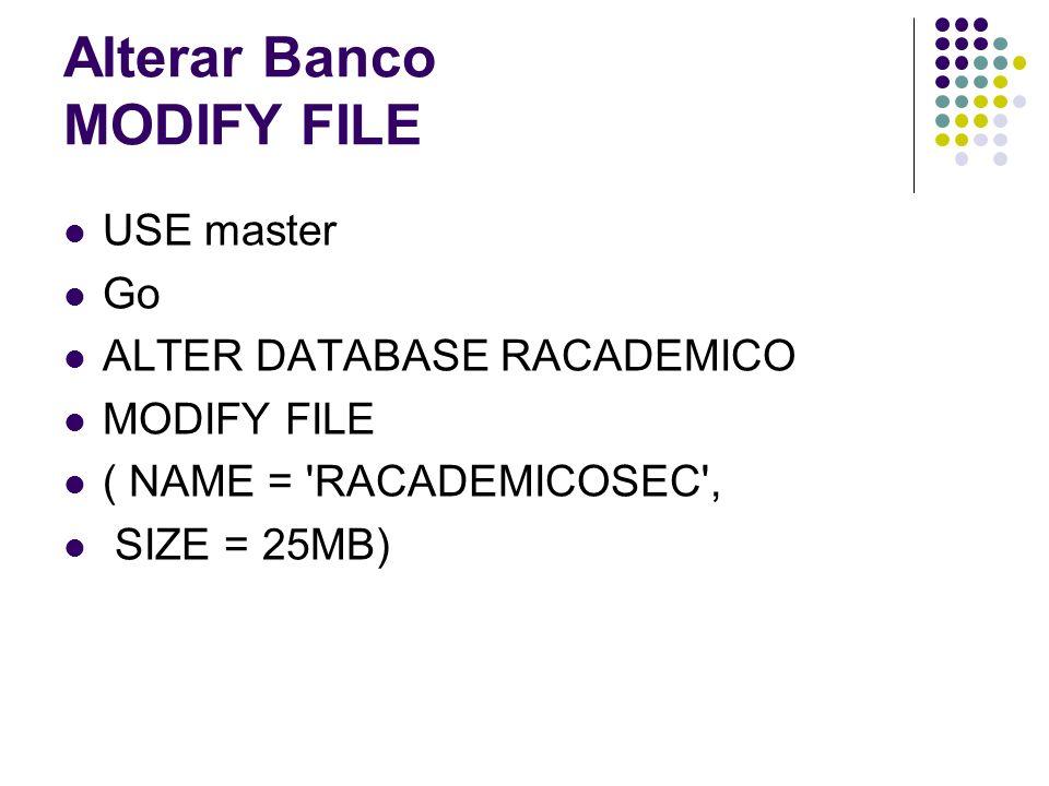 Alterar Banco MODIFY FILE USE master Go ALTER DATABASE RACADEMICO MODIFY FILE ( NAME = RACADEMICOSEC , SIZE = 25MB)
