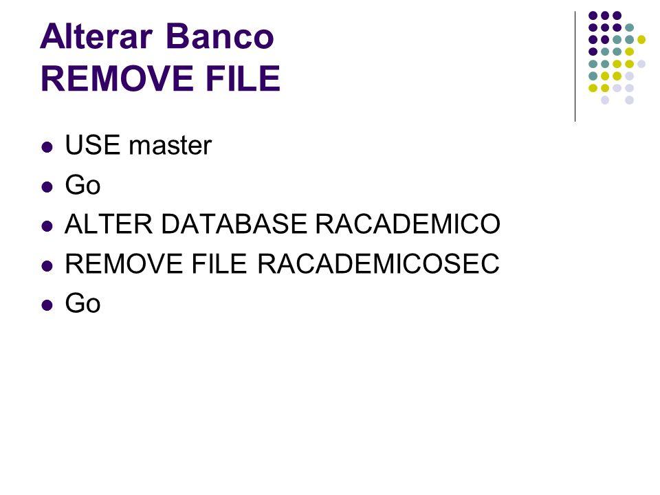 Alterar Banco REMOVE FILE USE master Go ALTER DATABASE RACADEMICO REMOVE FILE RACADEMICOSEC Go