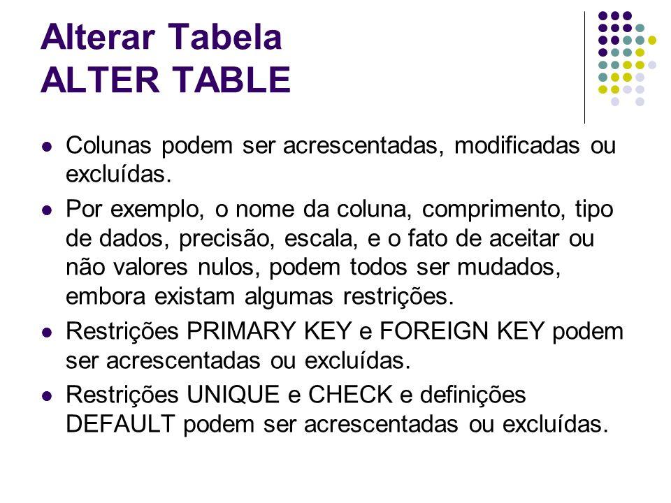 Alterar Tabela ALTER TABLE Colunas podem ser acrescentadas, modificadas ou excluídas.