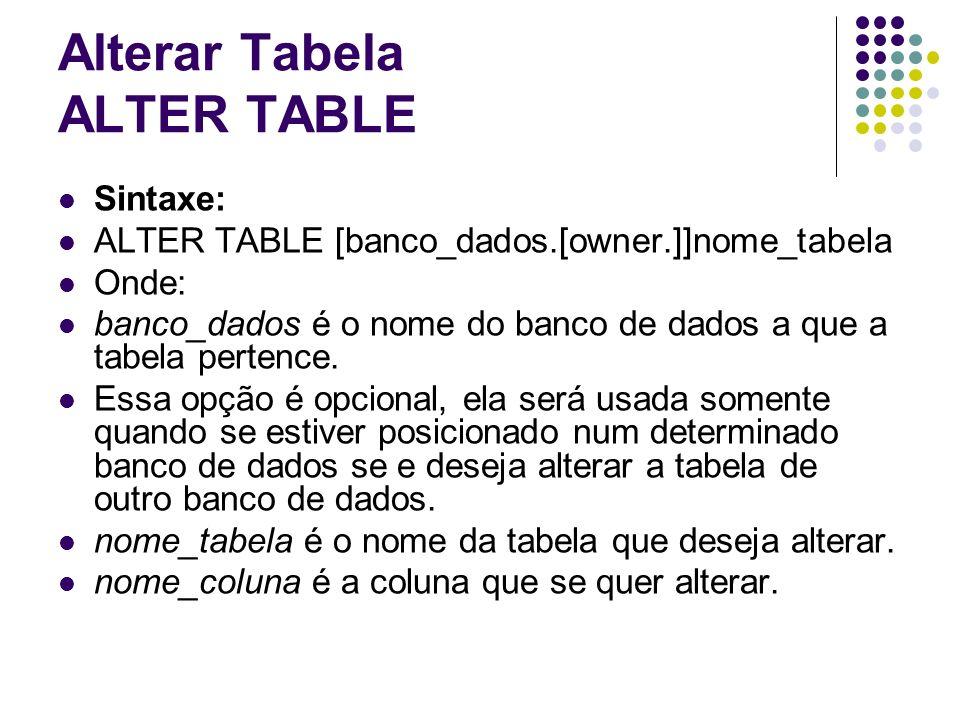 Alterar Tabela ALTER TABLE Sintaxe: ALTER TABLE [banco_dados.[owner.]]nome_tabela Onde: banco_dados é o nome do banco de dados a que a tabela pertence.