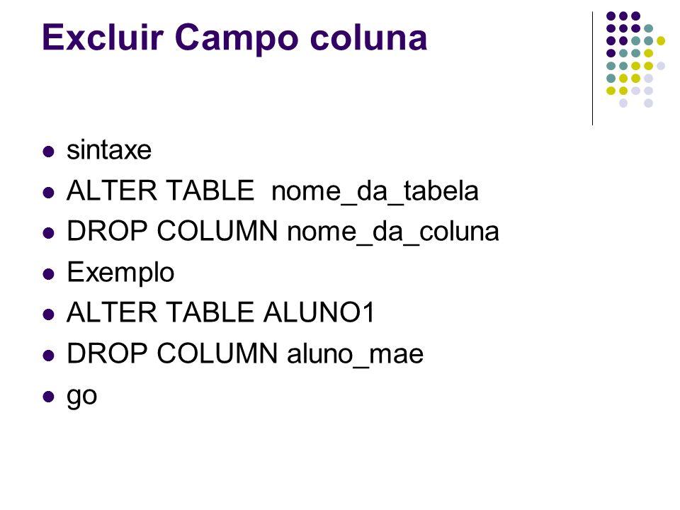 Excluir Campo coluna sintaxe ALTER TABLE nome_da_tabela DROP COLUMN nome_da_coluna Exemplo ALTER TABLE ALUNO1 DROP COLUMN aluno_mae go