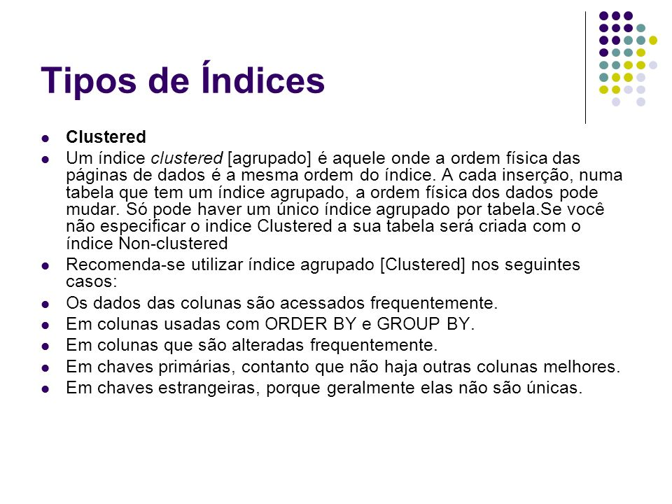 Tipos de Índices Clustered Um índice clustered [agrupado] é aquele onde a ordem física das páginas de dados é a mesma ordem do índice.