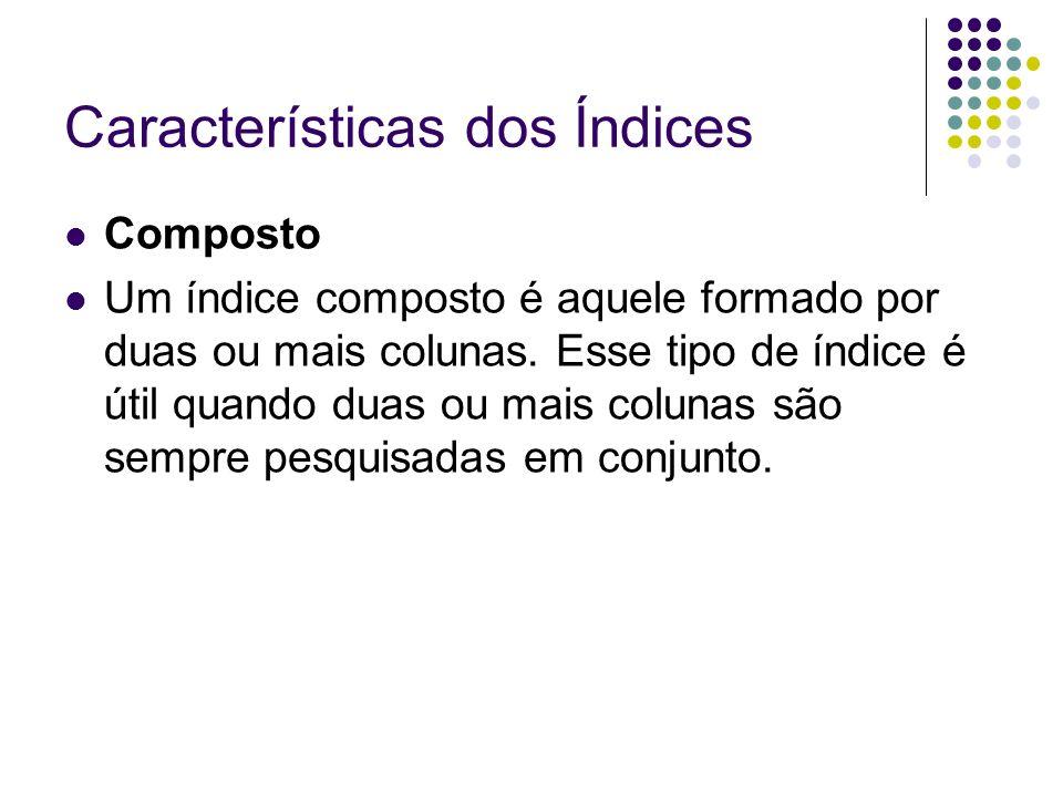 Características dos Índices Composto Um índice composto é aquele formado por duas ou mais colunas.
