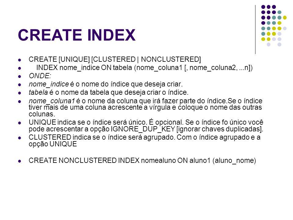 CREATE INDEX CREATE [UNIQUE] [CLUSTERED | NONCLUSTERED] INDEX nome_indice ON tabela (nome_coluna1 [, nome_coluna2,...n]) ONDE: nome_indice é o nome do índice que deseja criar.
