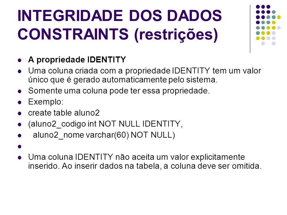 INTEGRIDADE DOS DADOS CONSTRAINTS (restrições) A propriedade IDENTITY Uma coluna criada com a propriedade IDENTITY tem um valor único que é gerado automaticamente pelo sistema.
