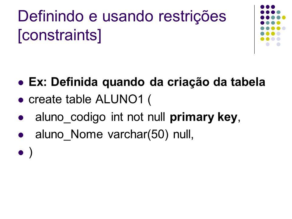 Definindo e usando restrições [constraints] Ex: Definida quando da criação da tabela create table ALUNO1 ( aluno_codigo int not null primary key, aluno_Nome varchar(50) null, )