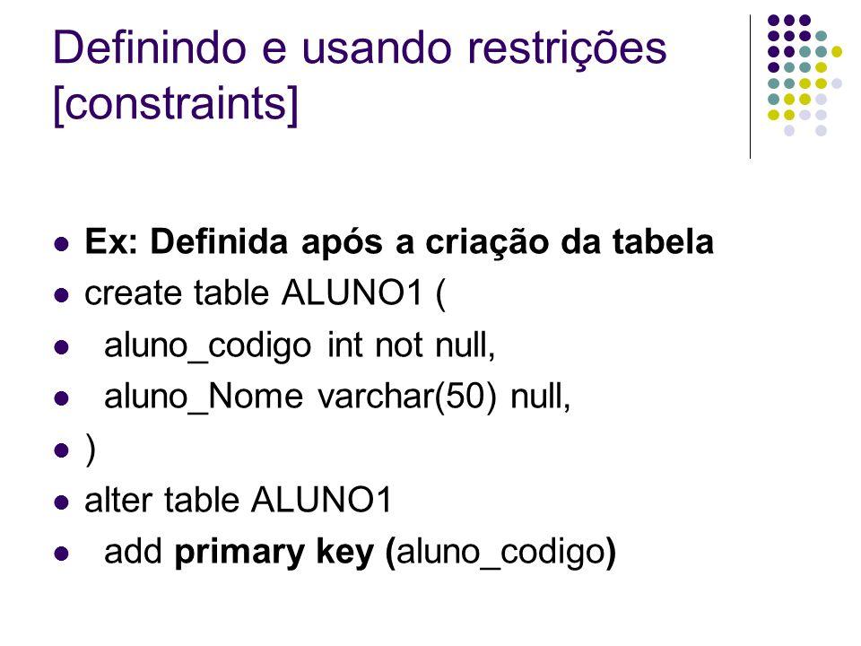 Definindo e usando restrições [constraints] Ex: Definida após a criação da tabela create table ALUNO1 ( aluno_codigo int not null, aluno_Nome varchar(50) null, ) alter table ALUNO1 add primary key (aluno_codigo)