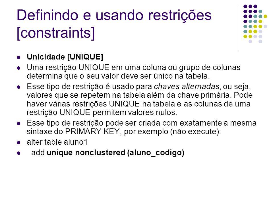 Definindo e usando restrições [constraints] Unicidade [UNIQUE] Uma restrição UNIQUE em uma coluna ou grupo de colunas determina que o seu valor deve ser único na tabela.