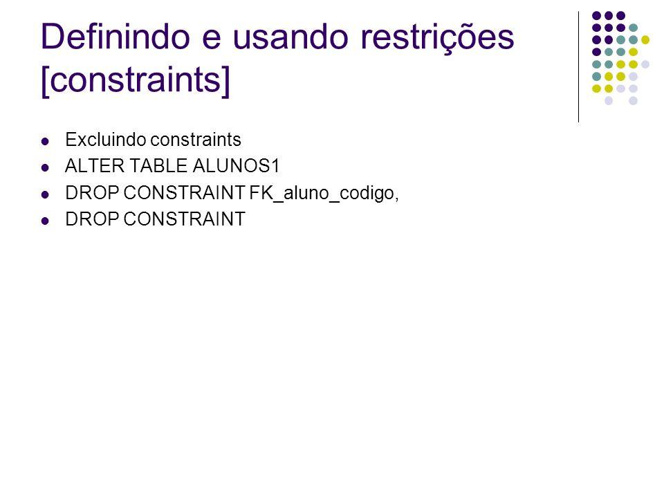 Definindo e usando restrições [constraints] Excluindo constraints ALTER TABLE ALUNOS1 DROP CONSTRAINT FK_aluno_codigo, DROP CONSTRAINT