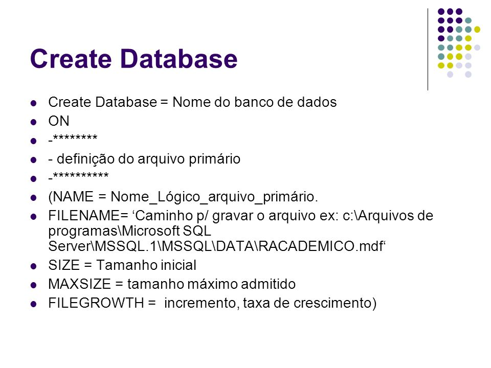 Create Database Create Database = Nome do banco de dados ON -******** - definição do arquivo primário -********** (NAME = Nome_Lógico_arquivo_primário.