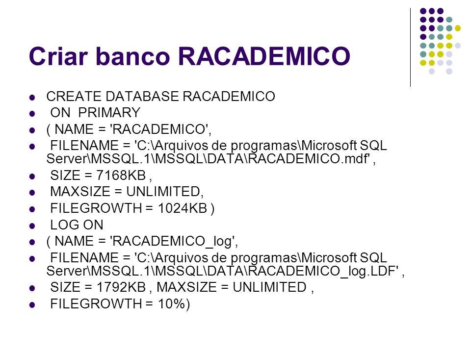 Criar banco RACADEMICO CREATE DATABASE RACADEMICO ON PRIMARY ( NAME = RACADEMICO , FILENAME = C:\Arquivos de programas\Microsoft SQL Server\MSSQL.1\MSSQL\DATA\RACADEMICO.mdf , SIZE = 7168KB, MAXSIZE = UNLIMITED, FILEGROWTH = 1024KB ) LOG ON ( NAME = RACADEMICO_log , FILENAME = C:\Arquivos de programas\Microsoft SQL Server\MSSQL.1\MSSQL\DATA\RACADEMICO_log.LDF , SIZE = 1792KB, MAXSIZE = UNLIMITED, FILEGROWTH = 10%)