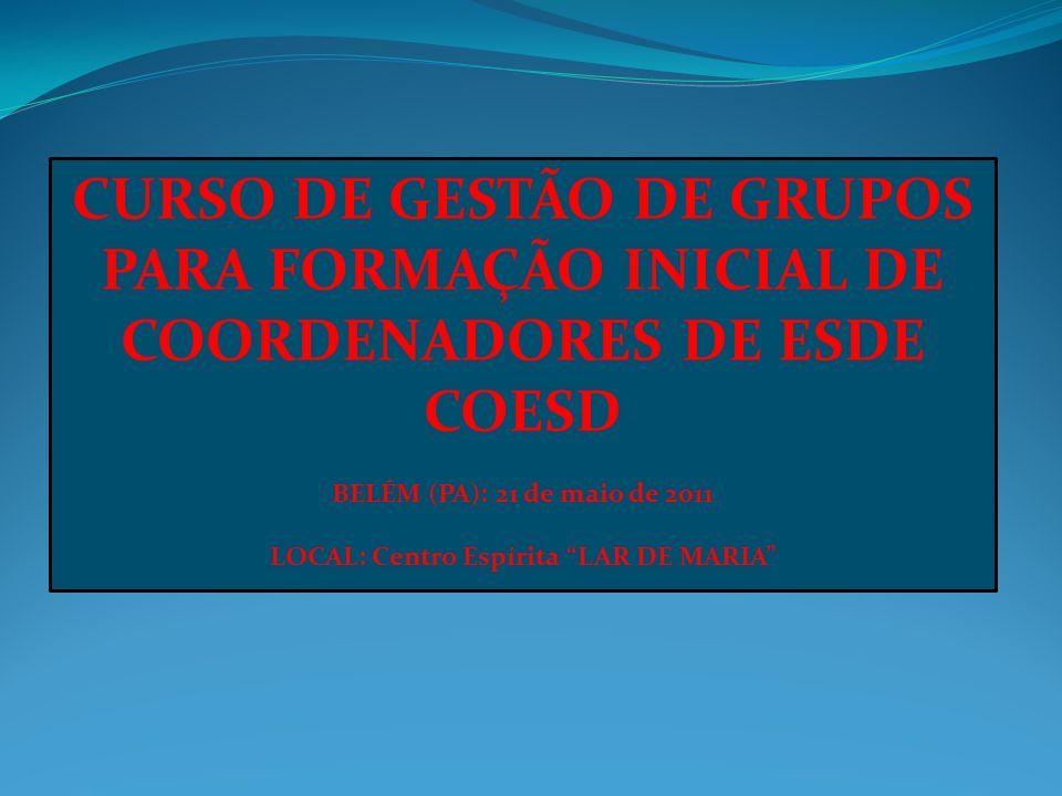 CURSO DE GESTÃO DE GRUPOS PARA FORMAÇÃO INICIAL DE COORDENADORES DE ESDE COESD BELÉM (PA): 21 de maio de 2011 LOCAL: Centro Espírita LAR DE MARIA