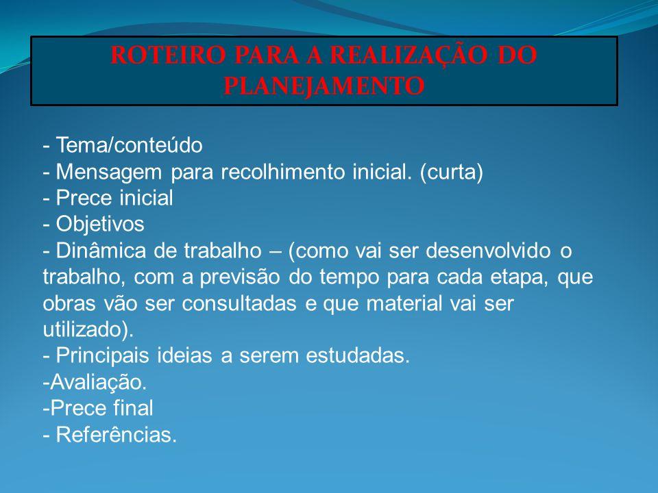 ROTEIRO PARA A REALIZAÇÃO DO PLANEJAMENTO - Tema/conteúdo - Mensagem para recolhimento inicial. (curta) - Prece inicial - Objetivos - Dinâmica de trab