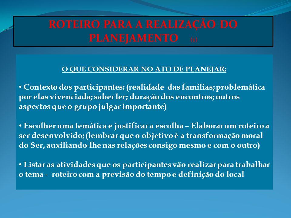 ROTEIRO PARA A REALIZAÇÃO DO PLANEJAMENTO (1) O QUE CONSIDERAR NO ATO DE PLANEJAR: Contexto dos participantes: (realidade das famílias; problemática p