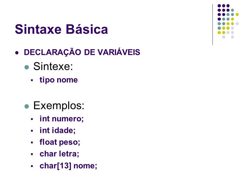 Sintaxe Básica DECLARAÇÃO DE VARIÁVEIS Sintexe: tipo nome Exemplos: int numero; int idade; float peso; char letra; char[13] nome;