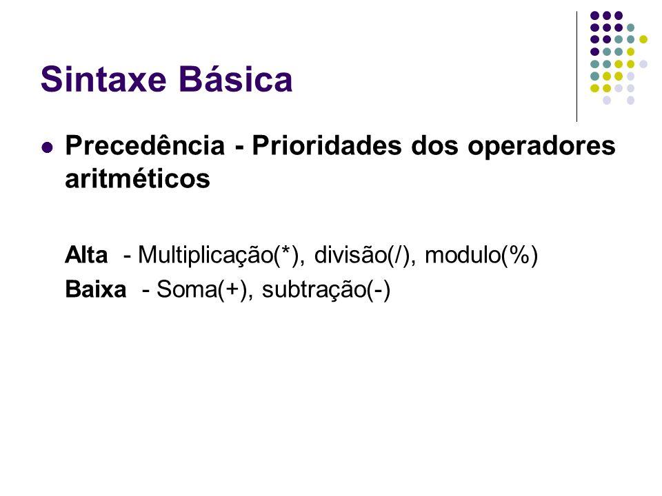 Sintaxe Básica Precedência - Prioridades dos operadores aritméticos Alta - Multiplicação(*), divisão(/), modulo(%) Baixa - Soma(+), subtração(-)