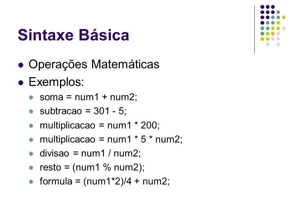Operações Matemáticas Exemplos: soma = num1 + num2; subtracao = 301 - 5; multiplicacao = num1 * 200; multiplicacao = num1 * 5 * num2; divisao = num1 /