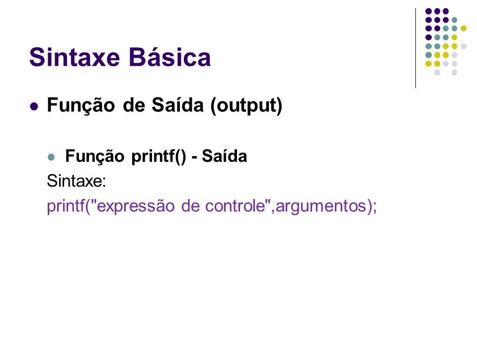 Sintaxe Básica //Exemplo 4 #include main() { int numero = 5; int idade = 47; float peso = 78.90; char letra = A ; char nome[13] = Jose da Silva ; printf( %d , numero); printf( %d , idade); printf( %0.2f , peso); printf( %c , letra); printf( %s , nome); }