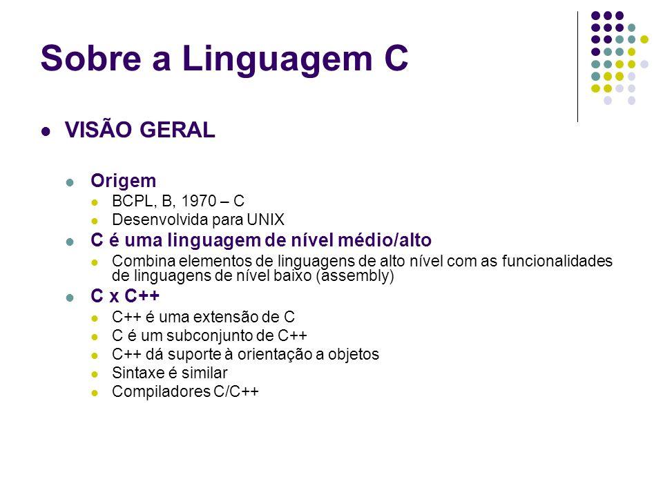 VISÃO GERAL Origem BCPL, B, 1970 – C Desenvolvida para UNIX C é uma linguagem de nível médio/alto Combina elementos de linguagens de alto nível com as