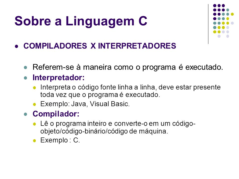 COMPILADORES X INTERPRETADORES Referem-se à maneira como o programa é executado. Interpretador: Interpreta o código fonte linha a linha, deve estar pr