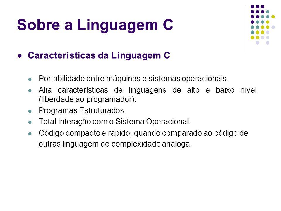 Características da Linguagem C Portabilidade entre máquinas e sistemas operacionais. Alia características de linguagens de alto e baixo nível (liberda