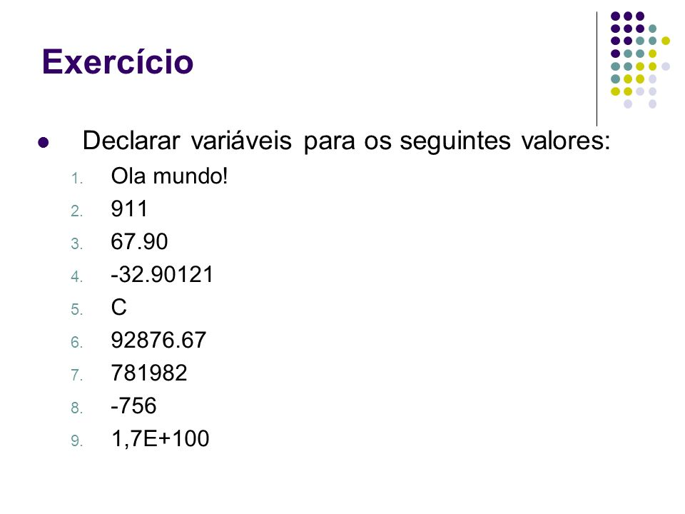 Declarar variáveis para os seguintes valores: 1. Ola mundo! 2. 911 3. 67.90 4. -32.90121 5. C 6. 92876.67 7. 781982 8. -756 9. 1,7E+100 Exercício