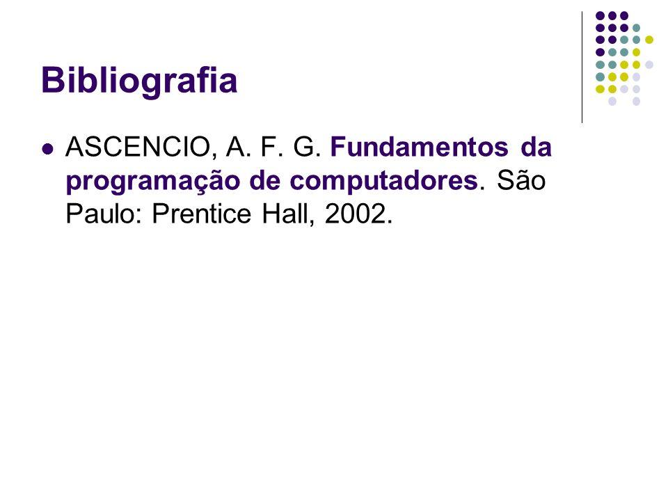 Bibliografia ASCENCIO, A. F. G. Fundamentos da programação de computadores. São Paulo: Prentice Hall, 2002.