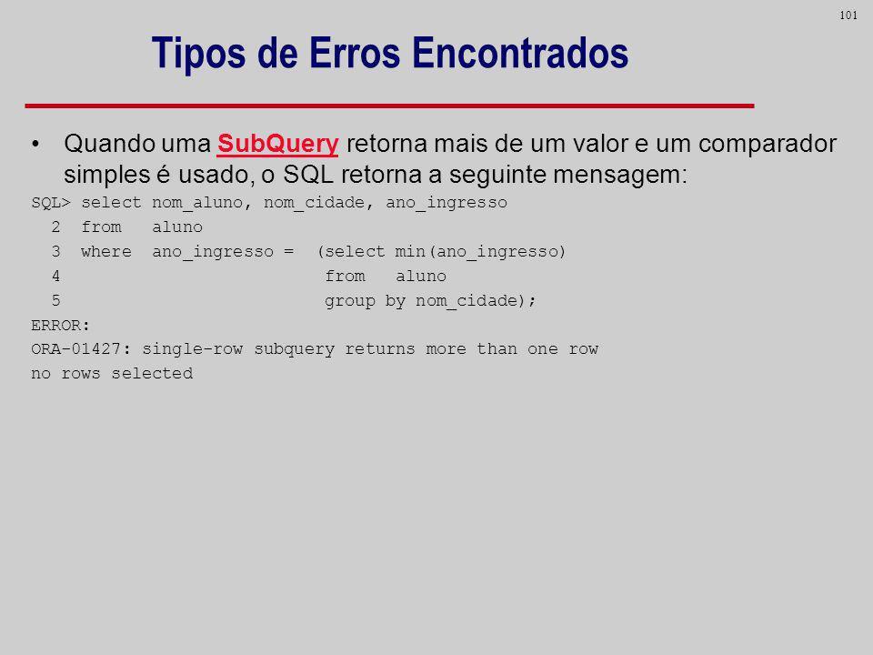 101 Tipos de Erros Encontrados Quando uma SubQuery retorna mais de um valor e um comparador simples é usado, o SQL retorna a seguinte mensagem: SQL> s