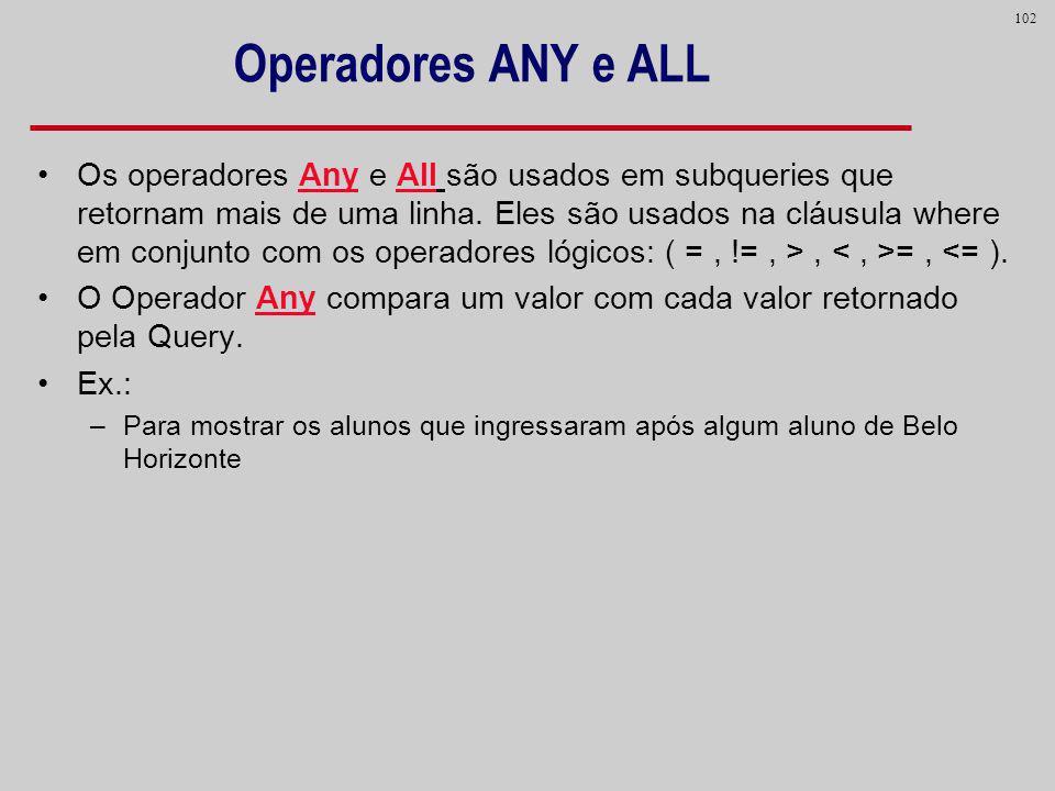 102 Operadores ANY e ALL Os operadores Any e All são usados em subqueries que retornam mais de uma linha. Eles são usados na cláusula where em conjunt