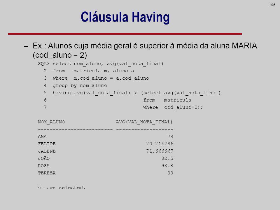106 –Ex.: Alunos cuja média geral é superior à média da aluna MARIA (cod_aluno = 2) SQL> select nom_aluno, avg(val_nota_final) 2 from matricula m, alu