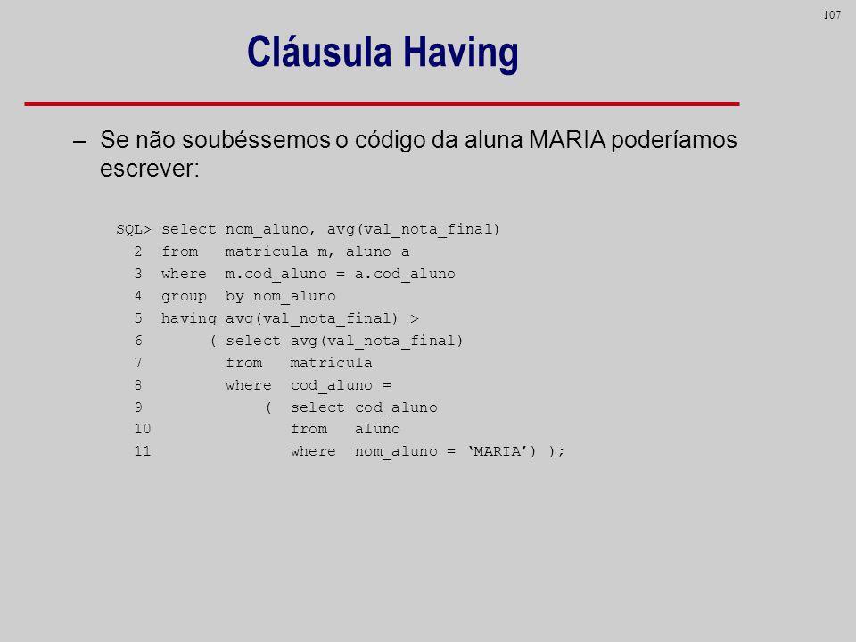 107 Cláusula Having –Se não soubéssemos o código da aluna MARIA poderíamos escrever: SQL> select nom_aluno, avg(val_nota_final) 2 from matricula m, al