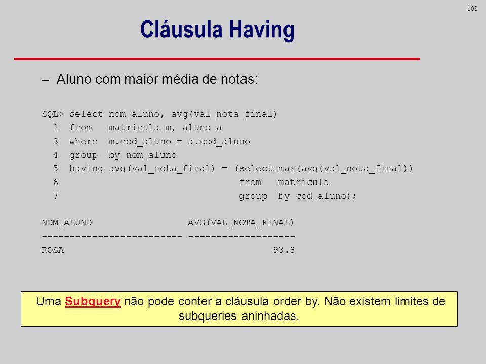 108 –Aluno com maior média de notas: SQL> select nom_aluno, avg(val_nota_final) 2 from matricula m, aluno a 3 where m.cod_aluno = a.cod_aluno 4 group