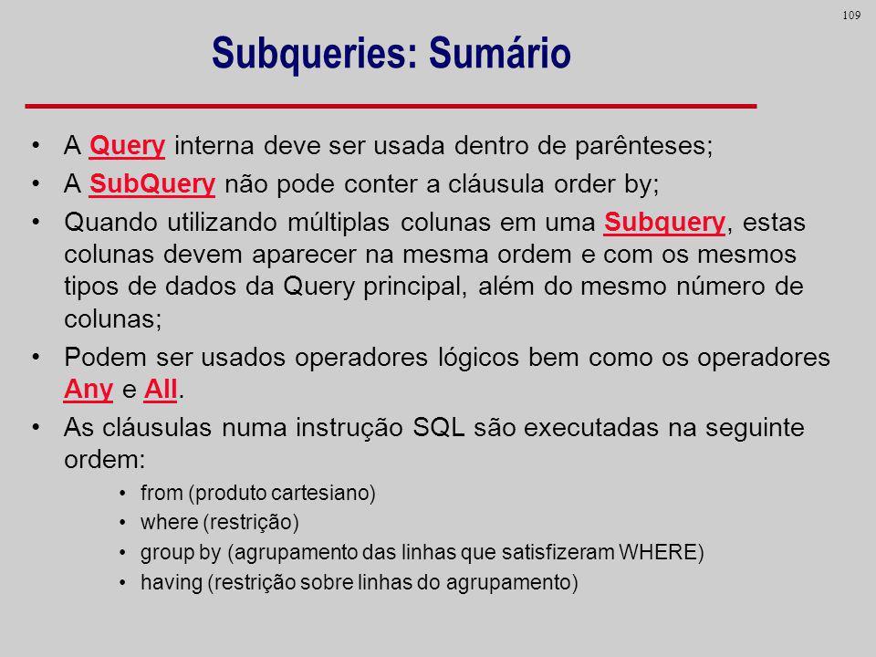 109 Subqueries: Sumário A Query interna deve ser usada dentro de parênteses; A SubQuery não pode conter a cláusula order by; Quando utilizando múltipl