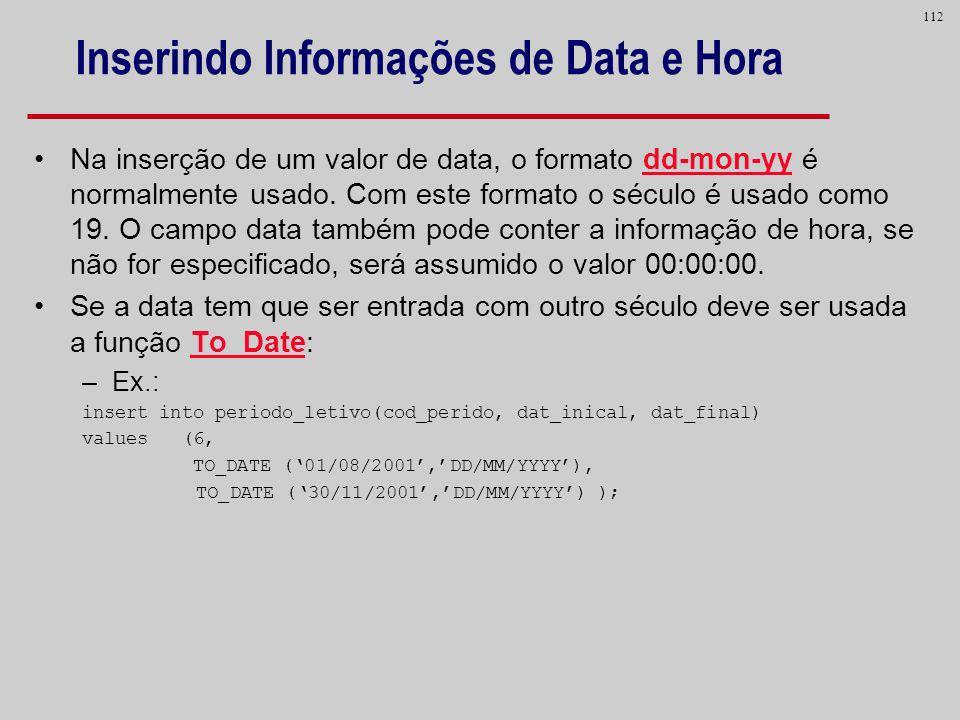 112 Inserindo Informações de Data e Hora Na inserção de um valor de data, o formato dd-mon-yy é normalmente usado. Com este formato o século é usado c
