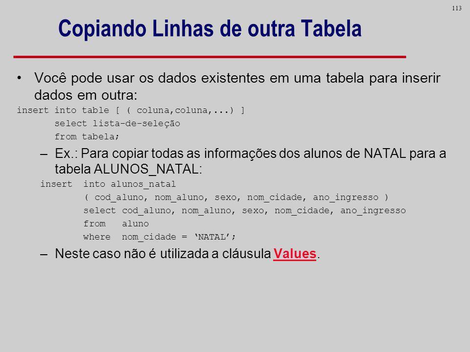113 Copiando Linhas de outra Tabela Você pode usar os dados existentes em uma tabela para inserir dados em outra: insert into table [ ( coluna,coluna,