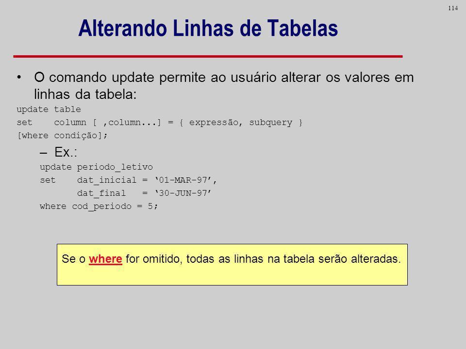 114 Alterando Linhas de Tabelas Se o where for omitido, todas as linhas na tabela serão alteradas. O comando update permite ao usuário alterar os valo