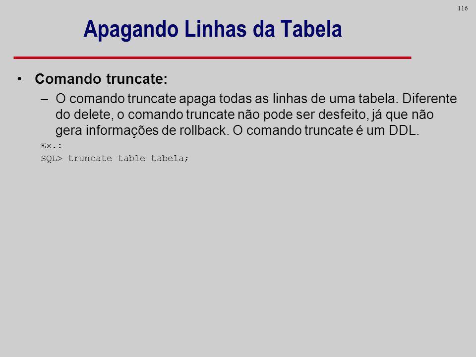 116 Apagando Linhas da Tabela Comando truncate: –O comando truncate apaga todas as linhas de uma tabela. Diferente do delete, o comando truncate não p
