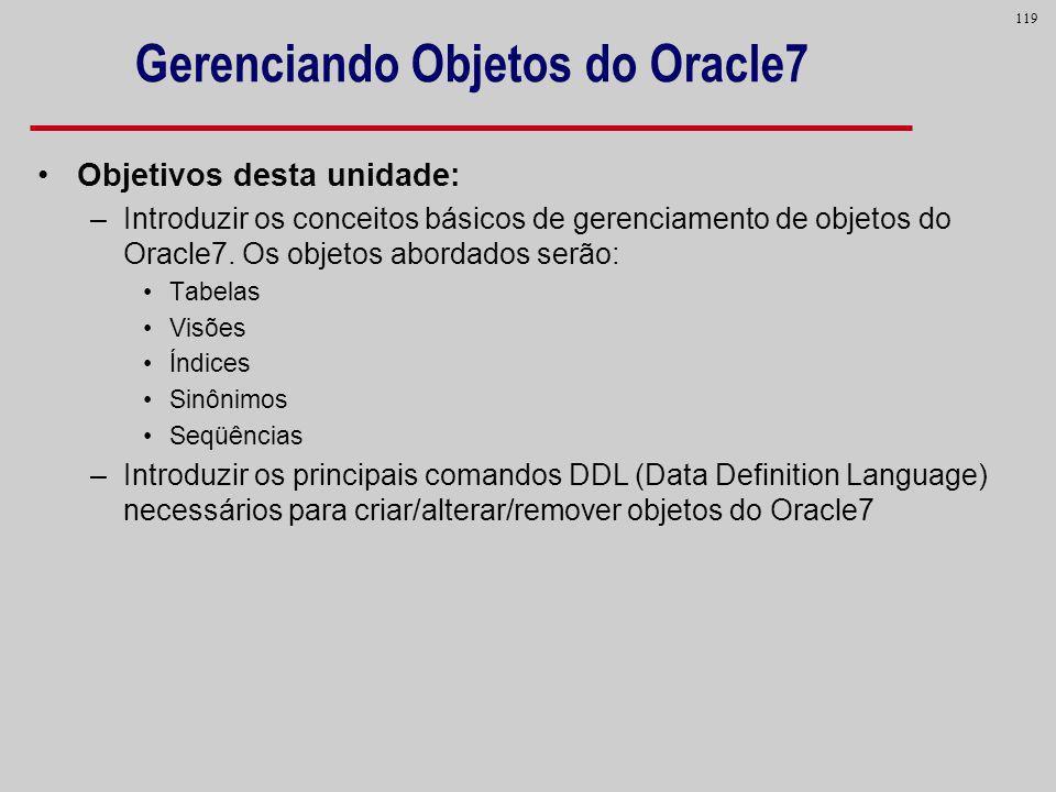 119 Gerenciando Objetos do Oracle7 Objetivos desta unidade: –Introduzir os conceitos básicos de gerenciamento de objetos do Oracle7. Os objetos aborda