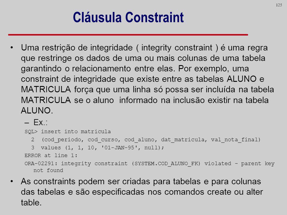 125 Cláusula Constraint Uma restrição de integridade ( integrity constraint ) é uma regra que restringe os dados de uma ou mais colunas de uma tabela