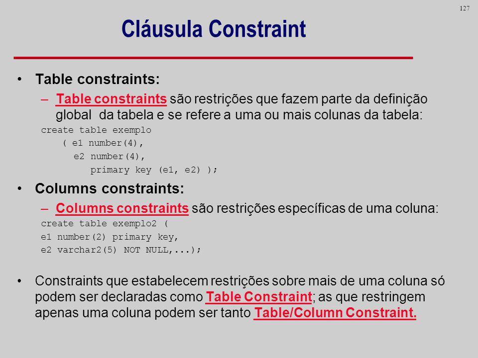 127 Cláusula Constraint Table constraints: –Table constraints são restrições que fazem parte da definição global da tabela e se refere a uma ou mais c